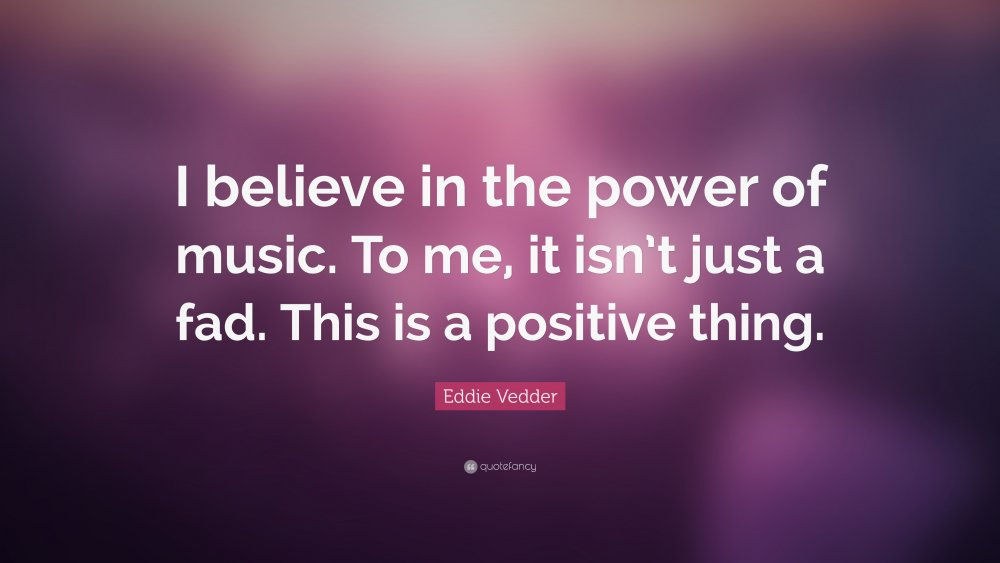 384750-Eddie-Vedder-Quote-I-believe-in-the-power-of-music-To-me-it-isn-t.jpg